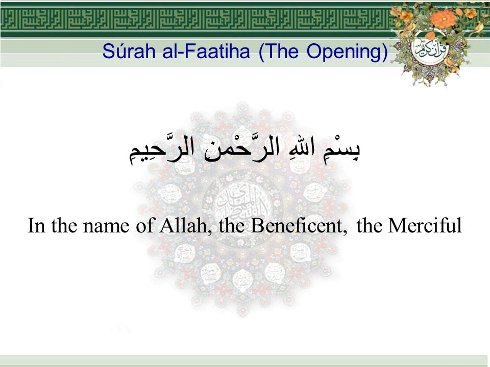 Súrah al-Faatiha (The Opening) بِسْمِ اللهِ الرَّحْمنِ الرَّحِيمِِ In the name of Allah, the Beneficent, the Merciful