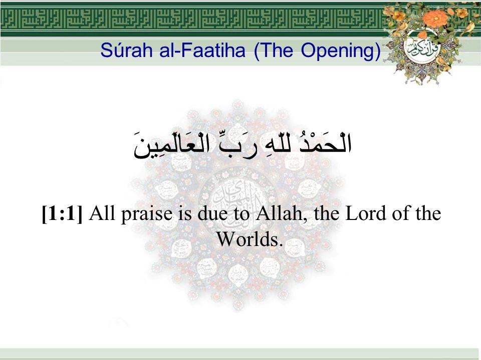 Súrah al-Faatiha (The Opening) الْحَمْدُ للّهِ رَبِّ الْعَالَمِينَ [1:1] All praise is due to Allah, the Lord of the Worlds.