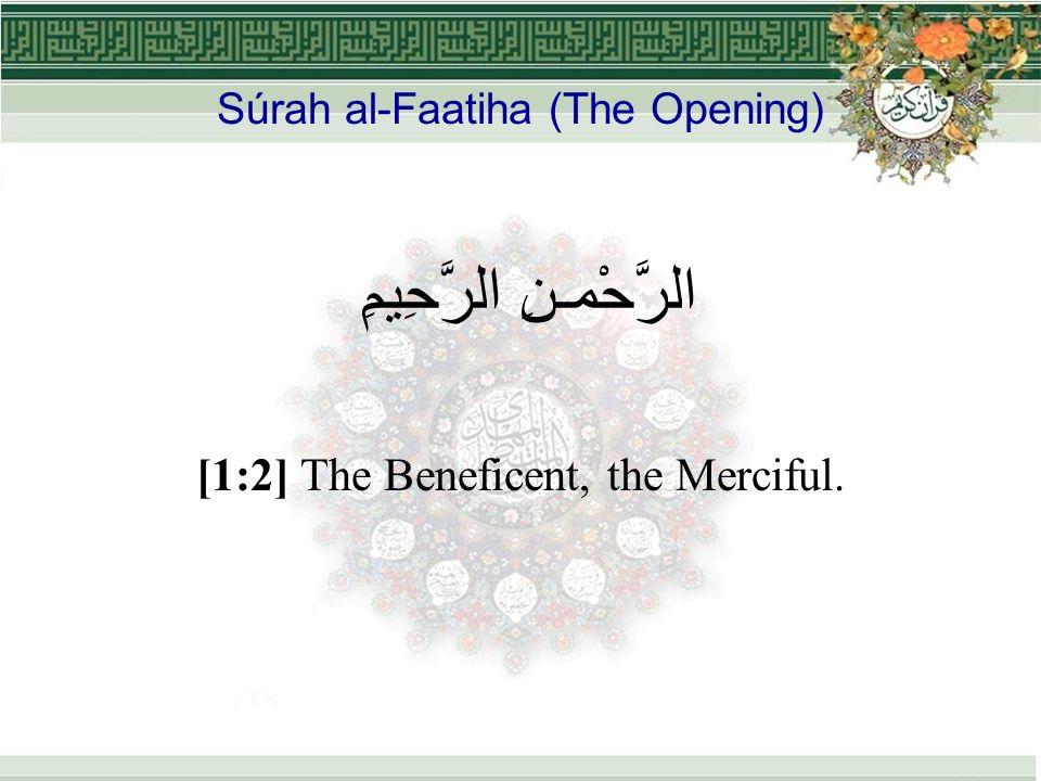 Súrah al-Faatiha (The Opening) الرَّحْمـنِ الرَّحِيمِ [1:2] The Beneficent, the Merciful.