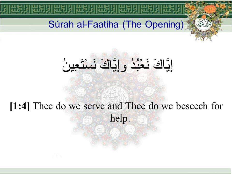 Súrah al-Faatiha (The Opening) إِيَّاكَ نَعْبُدُ وإِيَّاكَ نَسْتَعِينُ [1:4] Thee do we serve and Thee do we beseech for help.