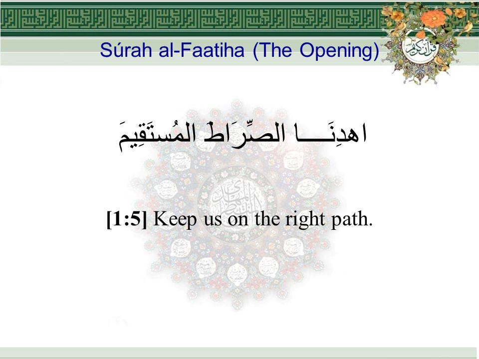 Súrah al-Faatiha (The Opening) اهدِنَــــا الصِّرَاطَ المُستَقِيمَ [1:5] Keep us on the right path.