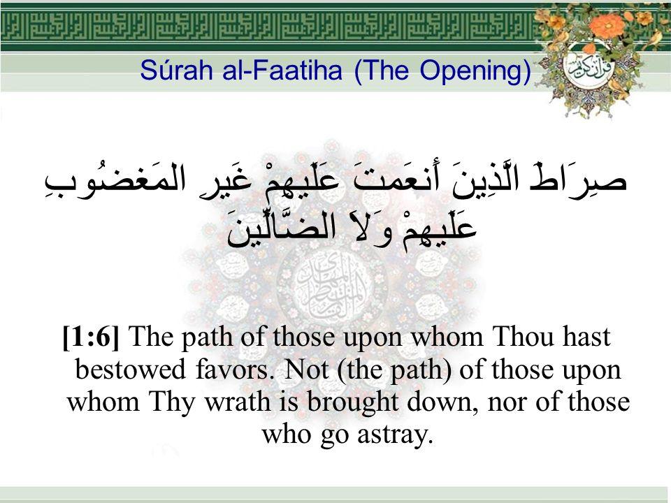 Súrah al-Faatiha (The Opening) صِرَاطَ الَّذِينَ أَنعَمتَ عَلَيهِمْ غَيرِ المَغضُوبِ عَلَيهِمْ وَلاَ الضَّالِّينَ [1:6] The path of those upon whom Thou hast bestowed favors.