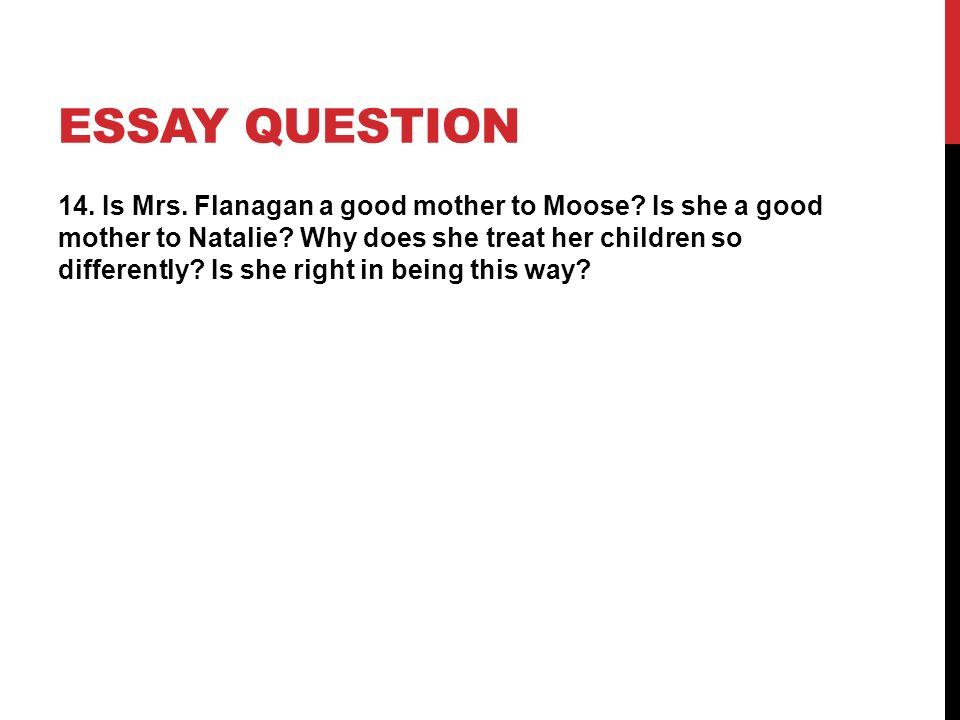 ESSAY QUESTION 14. Is Mrs. Flanagan a good mother to Moose? Is she a good mother to Natalie? Why does she treat her children so differently? Is she ri