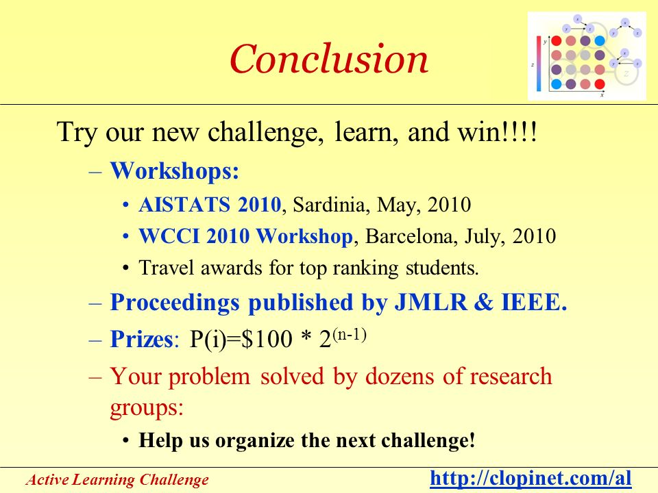 Active Learning Challenge http://clopinet.com/al Conclusion Try our new challenge, learn, and win!!!.