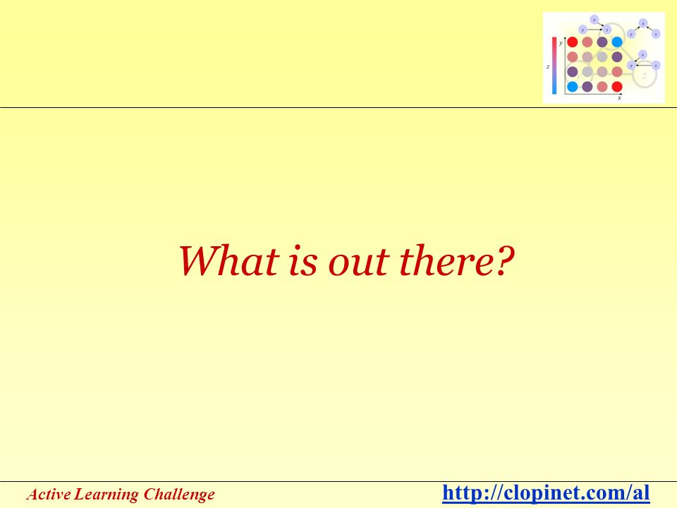 Active Learning Challenge http://clopinet.com/al What is out there