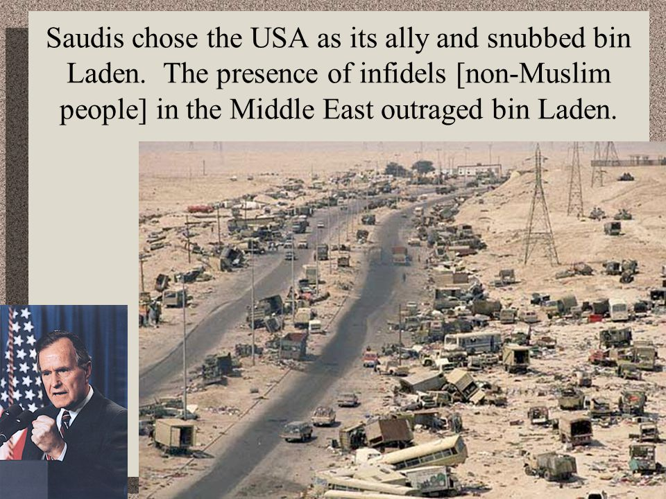 Saudis chose the USA as its ally and snubbed bin Laden. The presence of infidels [non-Muslim people] in the Middle East outraged bin Laden.