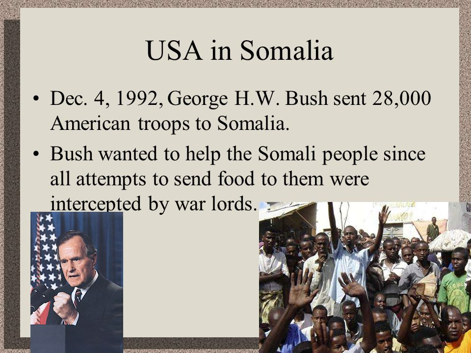 USA in Somalia Dec. 4, 1992, George H.W. Bush sent 28,000 American troops to Somalia. Bush wanted to help the Somali people since all attempts to send