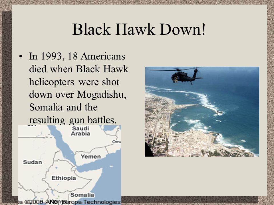 Black Hawk Down! In 1993, 18 Americans died when Black Hawk helicopters were shot down over Mogadishu, Somalia and the resulting gun battles.