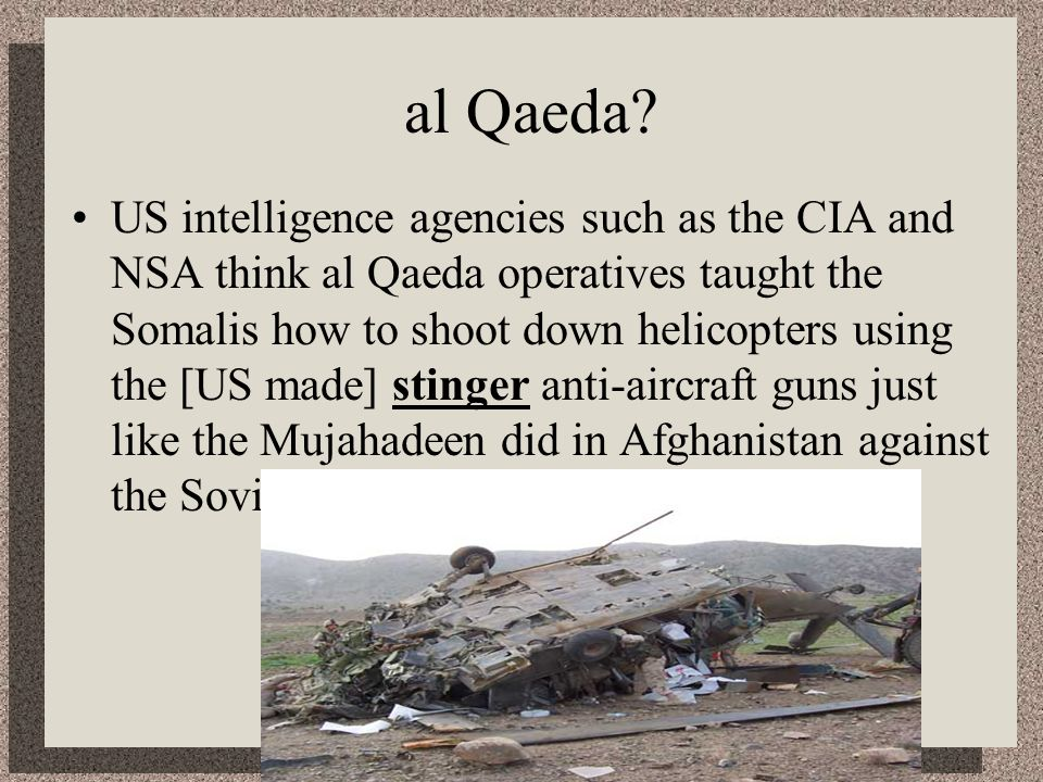 al Qaeda? US intelligence agencies such as the CIA and NSA think al Qaeda operatives taught the Somalis how to shoot down helicopters using the [US ma