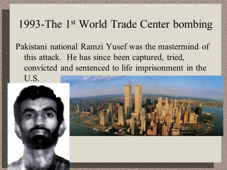1993-The 1 st World Trade Center bombing Pakistani national Ramzi Yusef was the mastermind of this attack. He has since been captured, tried, convicte