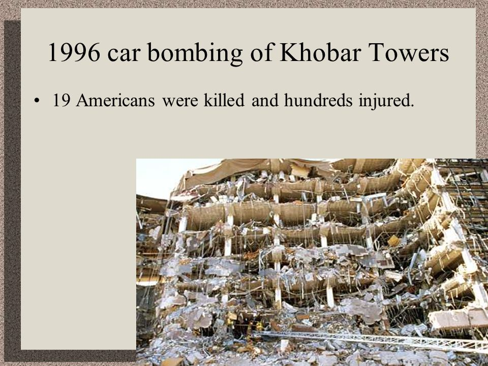 1996 car bombing of Khobar Towers 19 Americans were killed and hundreds injured.