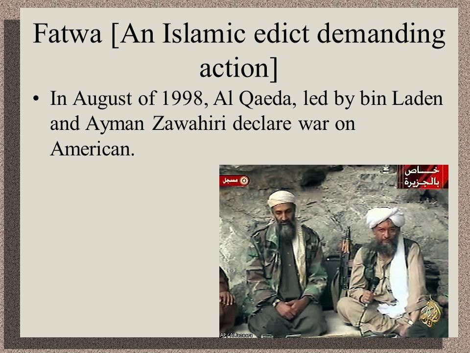 Fatwa [An Islamic edict demanding action] In August of 1998, Al Qaeda, led by bin Laden and Ayman Zawahiri declare war on American.