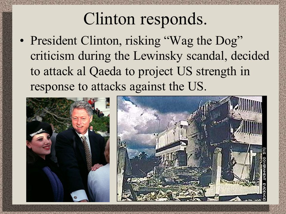 Clinton responds. President Clinton, risking Wag the Dog criticism during the Lewinsky scandal, decided to attack al Qaeda to project US strength in r