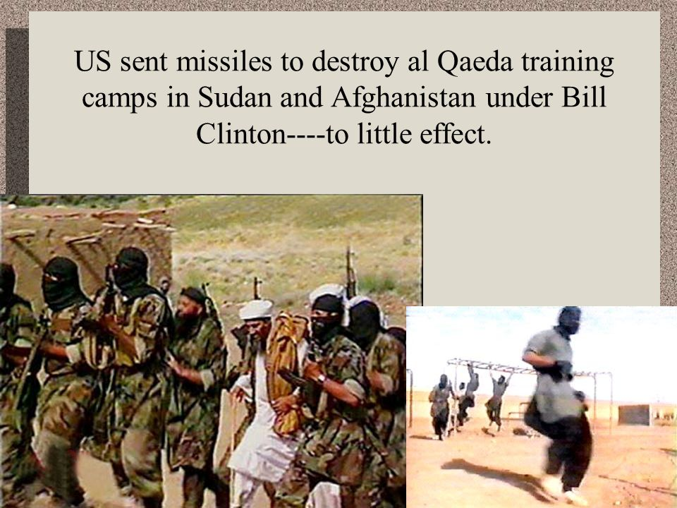 US sent missiles to destroy al Qaeda training camps in Sudan and Afghanistan under Bill Clinton----to little effect.