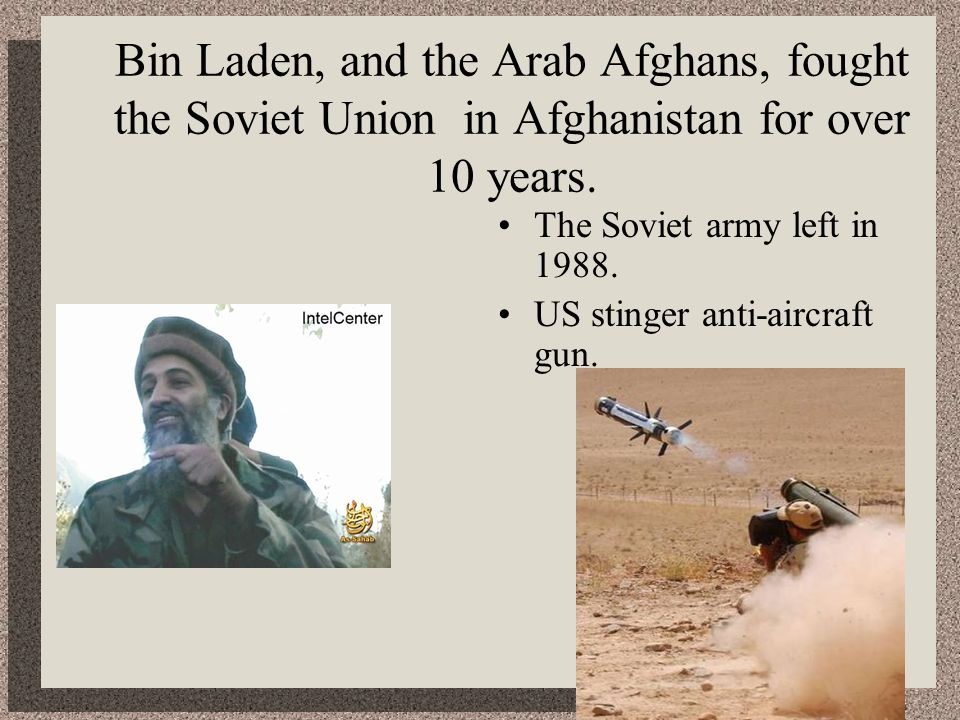 Bin Laden, and the Arab Afghans, fought the Soviet Union in Afghanistan for over 10 years. The Soviet army left in 1988. US stinger anti-aircraft gun.