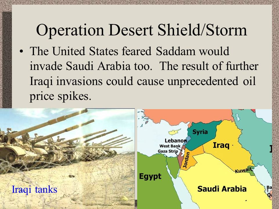 Operation Desert Shield/Storm The United States feared Saddam would invade Saudi Arabia too. The result of further Iraqi invasions could cause unprece