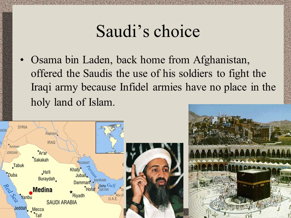 Saudis choice Osama bin Laden, back home from Afghanistan, offered the Saudis the use of his soldiers to fight the Iraqi army because Infidel armies h