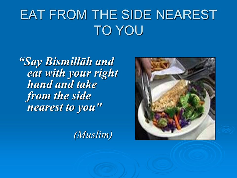 EAT FROM THE SIDE NEAREST TO YOU Say Bismillāh and eat with your right hand and take from the side nearest to you