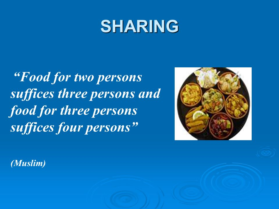 SHARING Food for two persons suffices three persons and food for three persons suffices four persons (Muslim)