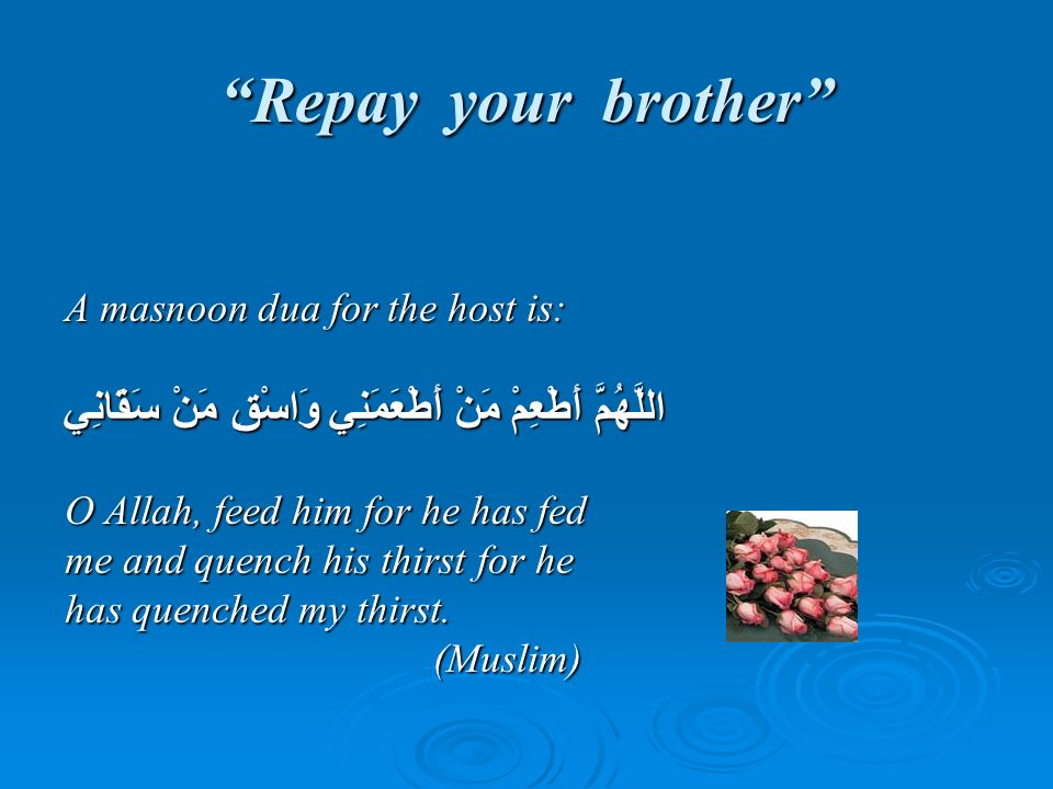 Repay your brother A masnoon dua for the host is: اللَّهُمَّ أَطْعِمْ مَنْ أَطْعَمَنِي وَاسْقِ مَنْ سَقَانِي O Allah, feed him for he has fed me and q