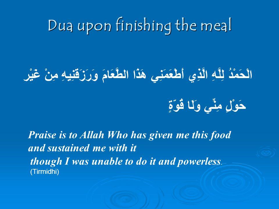 Dua upon finishing the meal الْحَمْدُ لِلَّهِ الَّذِي أَطْعَمَنِي هَذَا الطَّعَامَ وَرَزَقَنِيهِ مِنْ غَيْرِ حَوْلٍ مِنِّي وَلَا قُوَّةٍ Praise is to