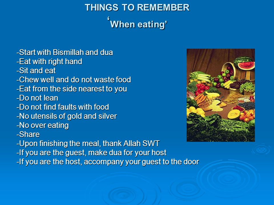 THINGS TO REMEMBER When eating -Start with Bismillah and dua -Eat with right hand -Sit and eat -Chew well and do not waste food -Eat from the side nea