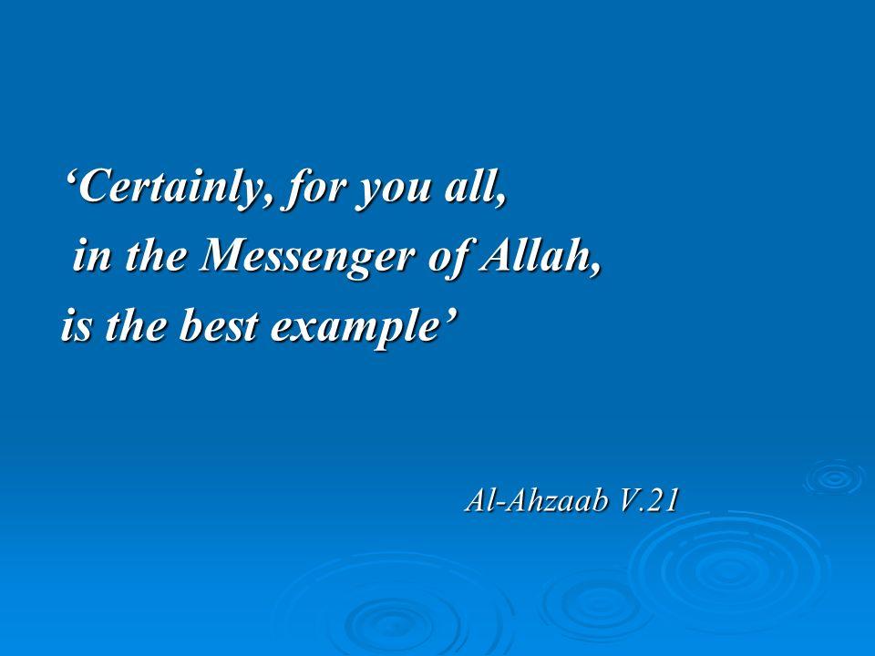 Certainly, for you all, in the Messenger of Allah, in the Messenger of Allah, is the best example Al-Ahzaab V.21 Al-Ahzaab V.21