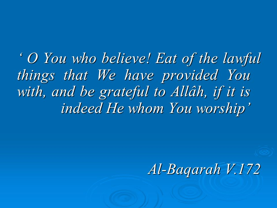 O You who believe! Eat of the lawful things that We have provided You with, and be grateful to Allâh, if it is indeed He whom You worship O You who be