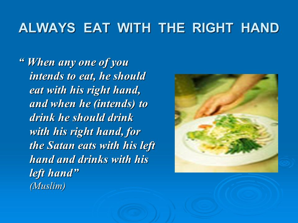 ALWAYS EAT WITH THE RIGHT HAND When any one of you intends to eat, he should eat with his right hand, and when he (intends) to drink he should drink w