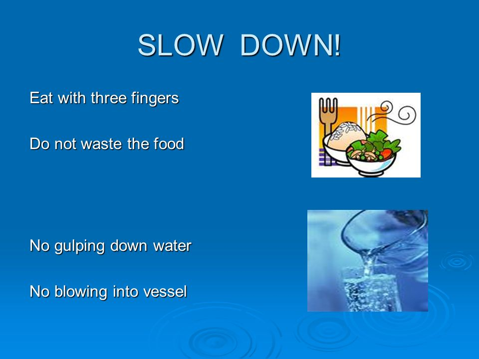 SLOW DOWN! Eat with three fingers Do not waste the food No gulping down water No blowing into vessel