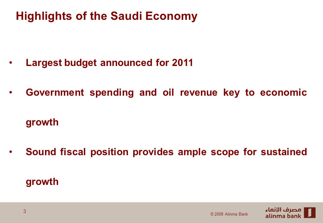 © 2008 Alinma Bank Highlights of the Saudi Economy Largest budget announced for 2011 Government spending and oil revenue key to economic growth Sound fiscal position provides ample scope for sustained growth 3