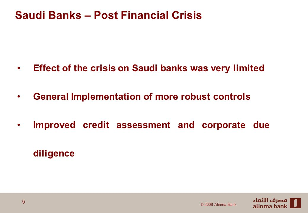 © 2008 Alinma Bank Effect of the crisis on Saudi banks was very limited General Implementation of more robust controls Improved credit assessment and corporate due diligence Saudi Banks – Post Financial Crisis 9