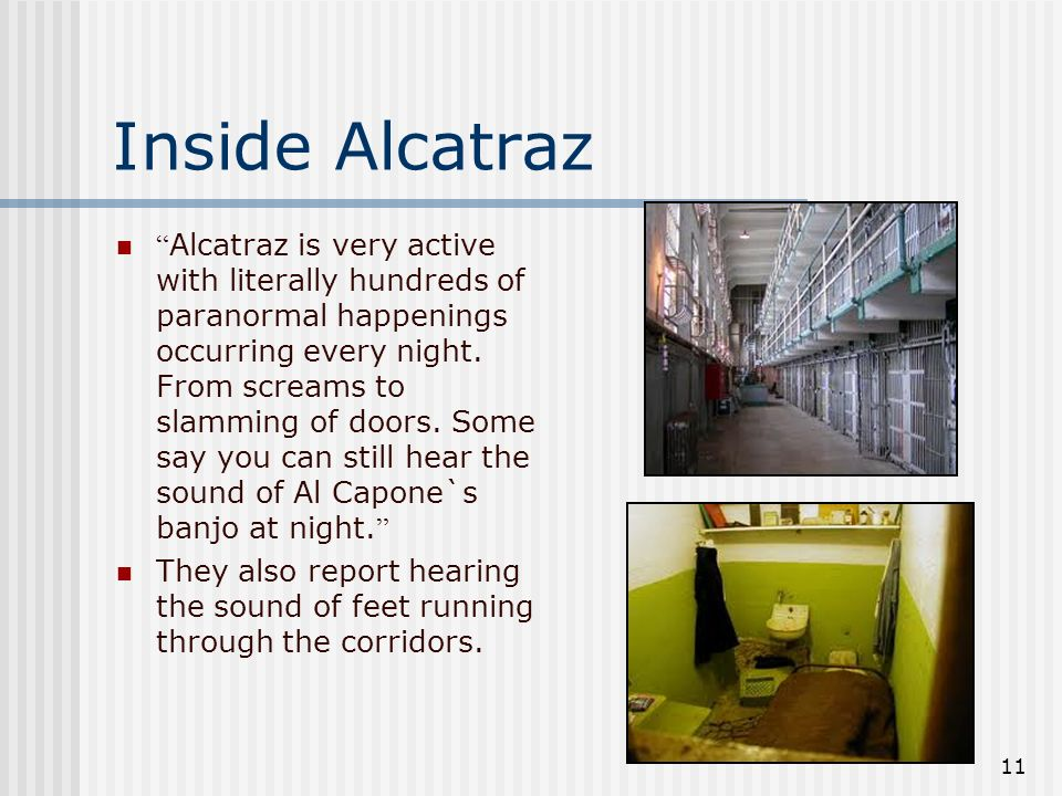 11 Inside Alcatraz Alcatraz is very active with literally hundreds of paranormal happenings occurring every night. From screams to slamming of doors.