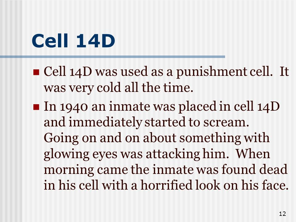 12 Cell 14D Cell 14D was used as a punishment cell. It was very cold all the time. In 1940 an inmate was placed in cell 14D and immediately started to