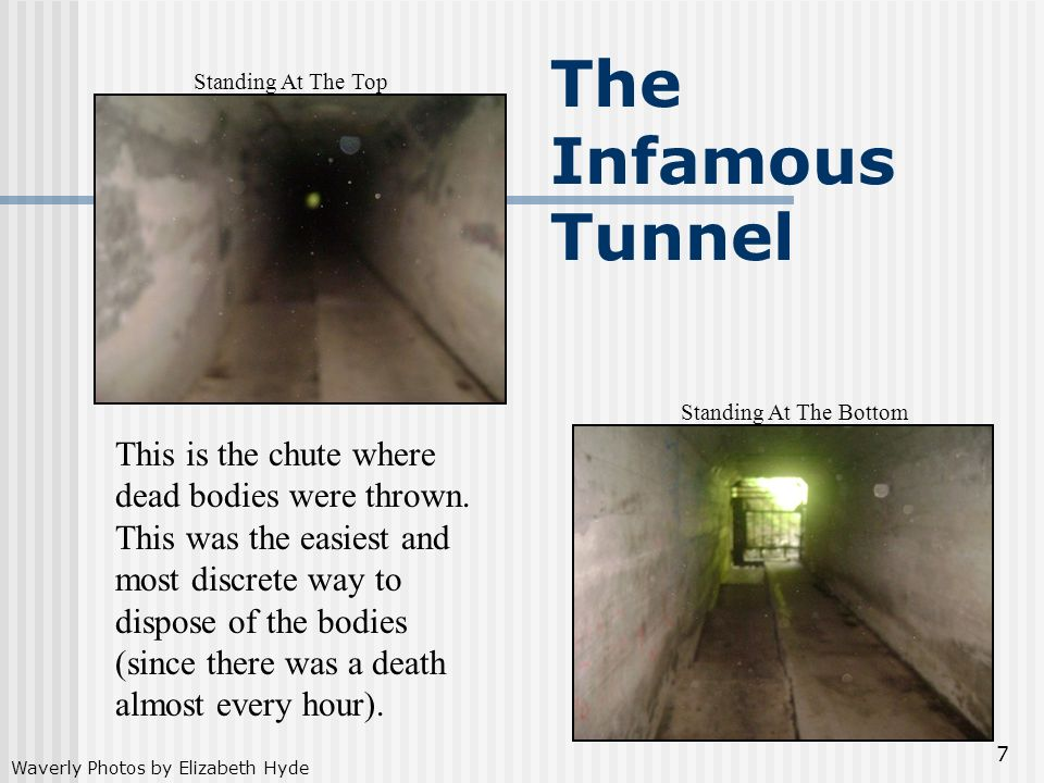7 The Infamous Tunnel This is the chute where dead bodies were thrown. This was the easiest and most discrete way to dispose of the bodies (since ther