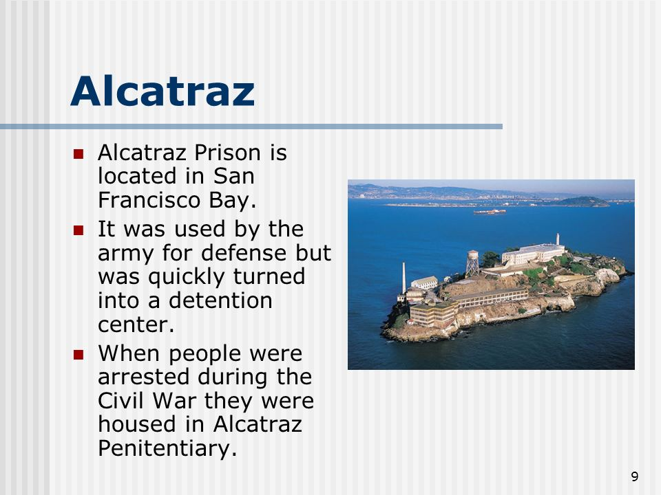 9 Alcatraz Alcatraz Prison is located in San Francisco Bay. It was used by the army for defense but was quickly turned into a detention center. When p