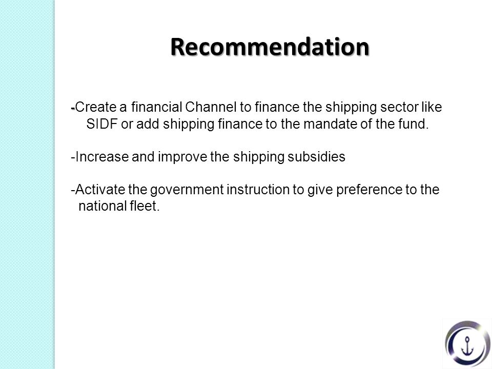 Recommendation Recommendation - - Create a financial Channel to finance the shipping sector like SIDF or add shipping finance to the mandate of the fund.