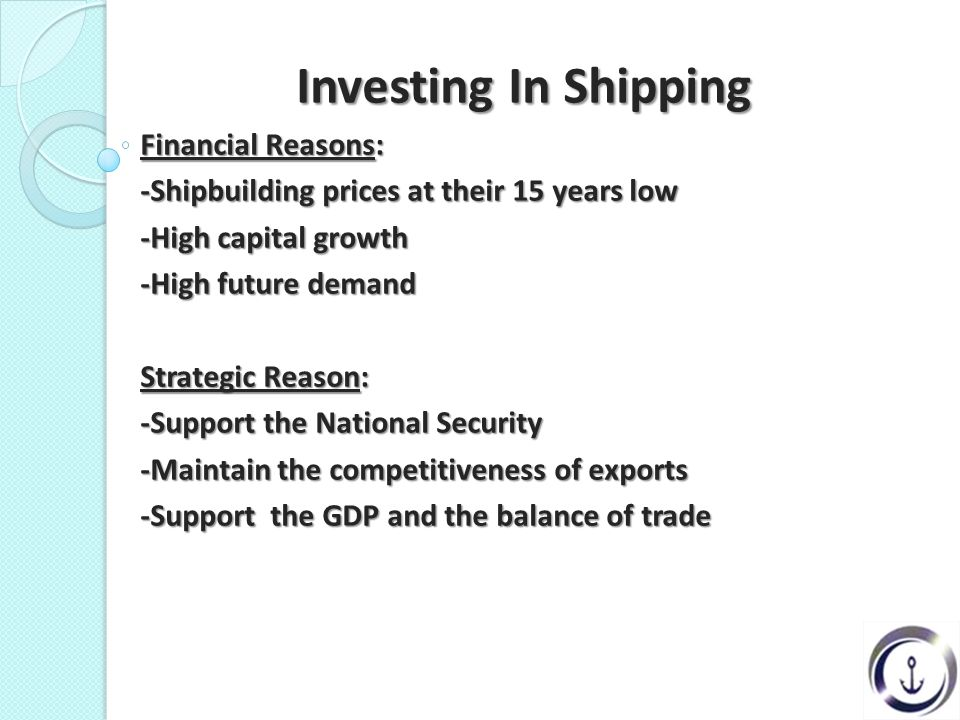 Investing In Shipping Investing In Shipping Financial Reasons: -Shipbuilding prices at their 15 years low -High capital growth -High future demand Strategic Reason: -Support the National Security -Maintain the competitiveness of exports -Support the GDP and the balance of trade