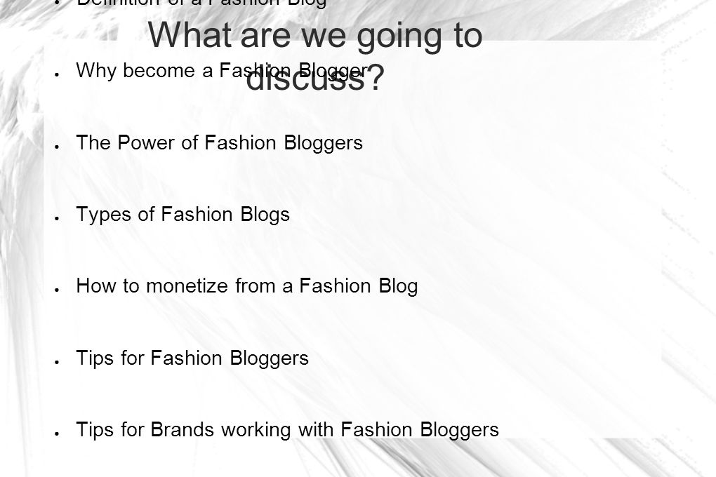 What are we going to discuss? Definition of a Fashion Blog Why become a Fashion Blogger The Power of Fashion Bloggers Types of Fashion Blogs How to mo