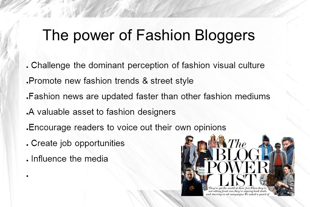 The power of Fashion Bloggers Challenge the dominant perception of fashion visual culture Promote new fashion trends & street style Fashion news are u