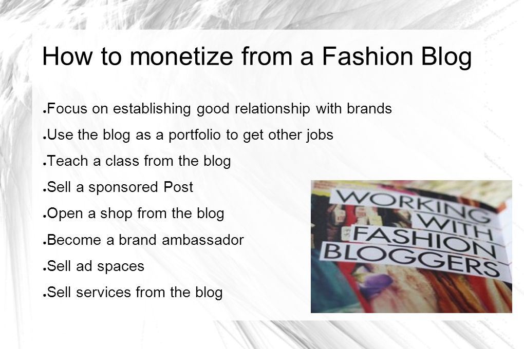 How to monetize from a Fashion Blog Focus on establishing good relationship with brands Use the blog as a portfolio to get other jobs Teach a class fr