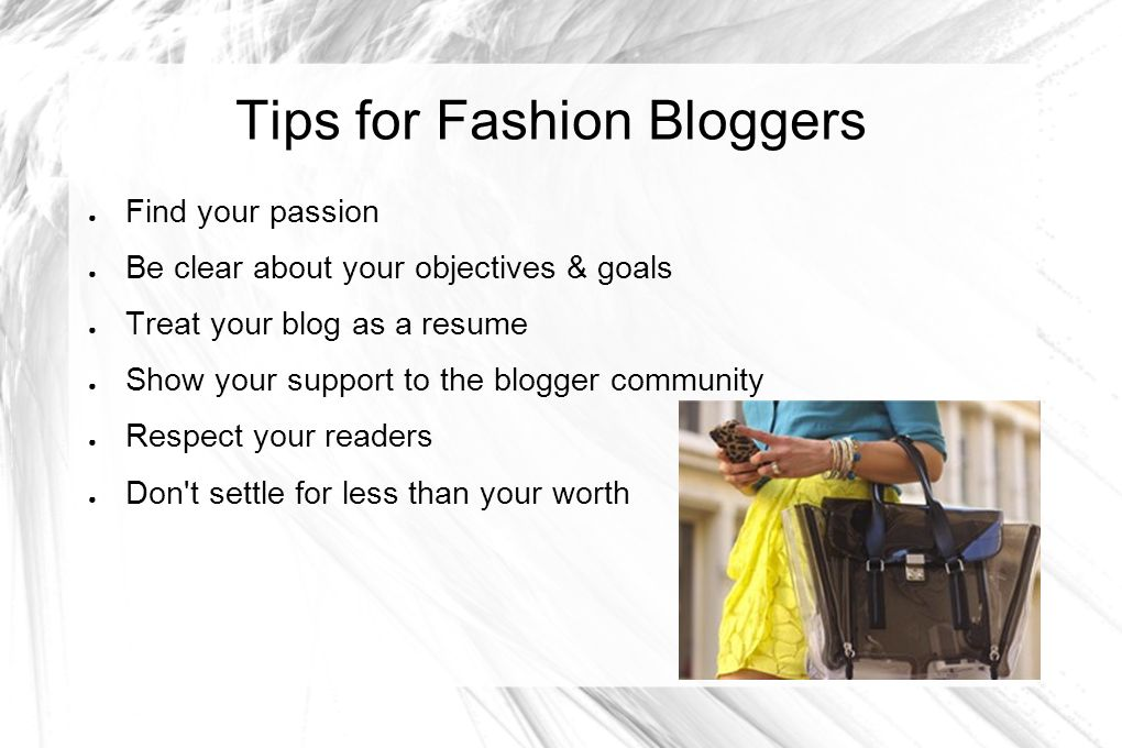 Tips for Fashion Bloggers Find your passion Be clear about your objectives & goals Treat your blog as a resume Show your support to the blogger commun