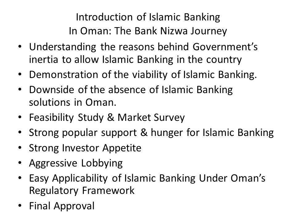 Introduction of Islamic Banking In Oman: The Bank Nizwa Journey Understanding the reasons behind Governments inertia to allow Islamic Banking in the country Demonstration of the viability of Islamic Banking.