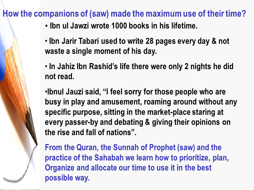 How the companions of (saw) made the maximum use of their time? Ibn ul Jawzi wrote 1000 books in his lifetime. Ibn Jarir Tabari used to write 28 pages