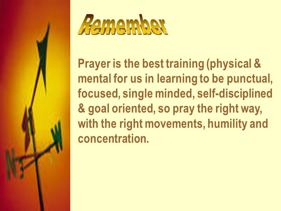 Prayer is the best training (physical & mental for us in learning to be punctual, focused, single minded, self-disciplined & goal oriented, so pray th