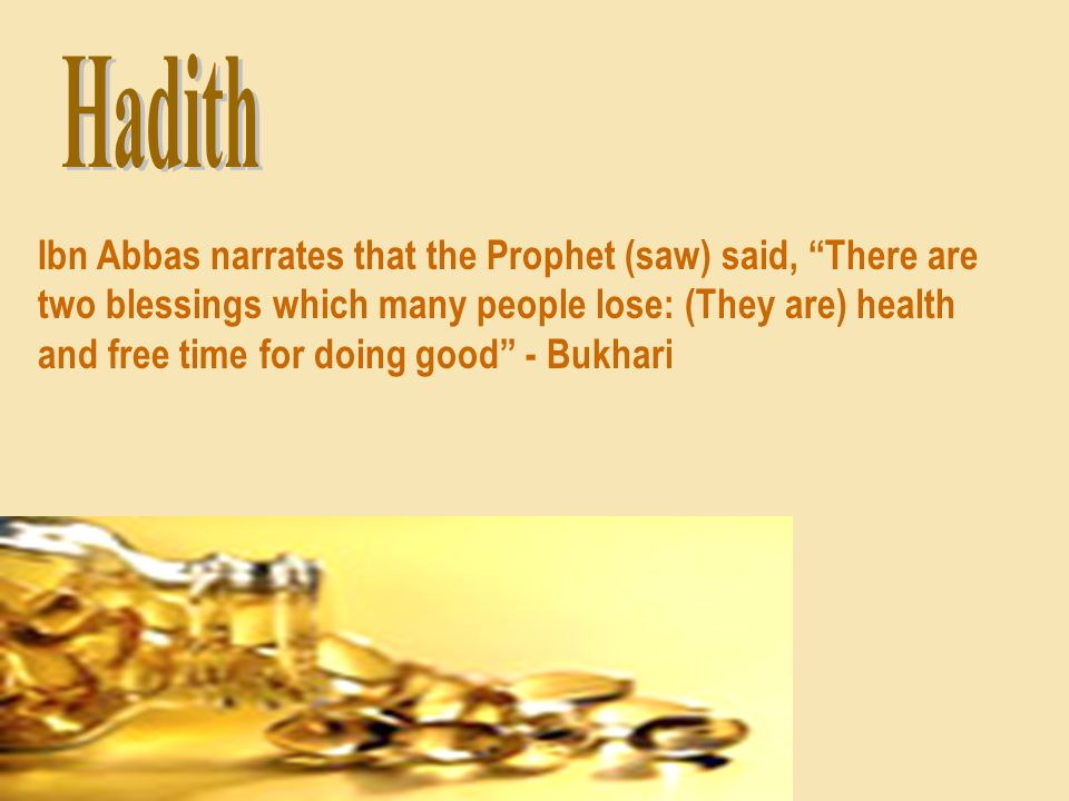 Ibn Abbas narrates that the Prophet (saw) said, There are two blessings which many people lose: (They are) health and free time for doing good - Bukha