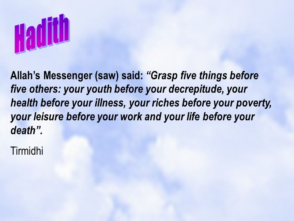 Allahs Messenger (saw) said: Grasp five things before five others: your youth before your decrepitude, your health before your illness, your riches be