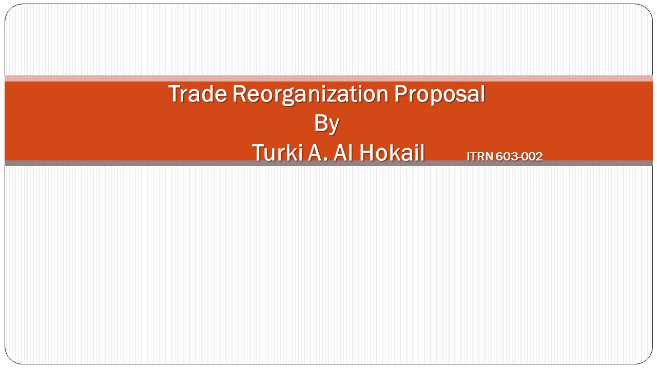 Trade Reorganization Proposal By Turki A. Al Hokail ITRN 603-002