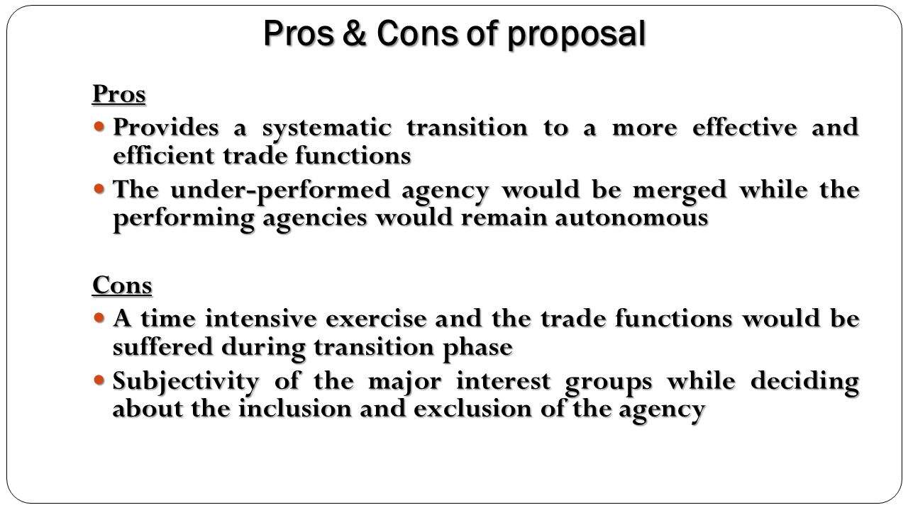 Pros & Cons of proposal Pros Provides a systematic transition to a more effective and efficient trade functions Provides a systematic transition to a