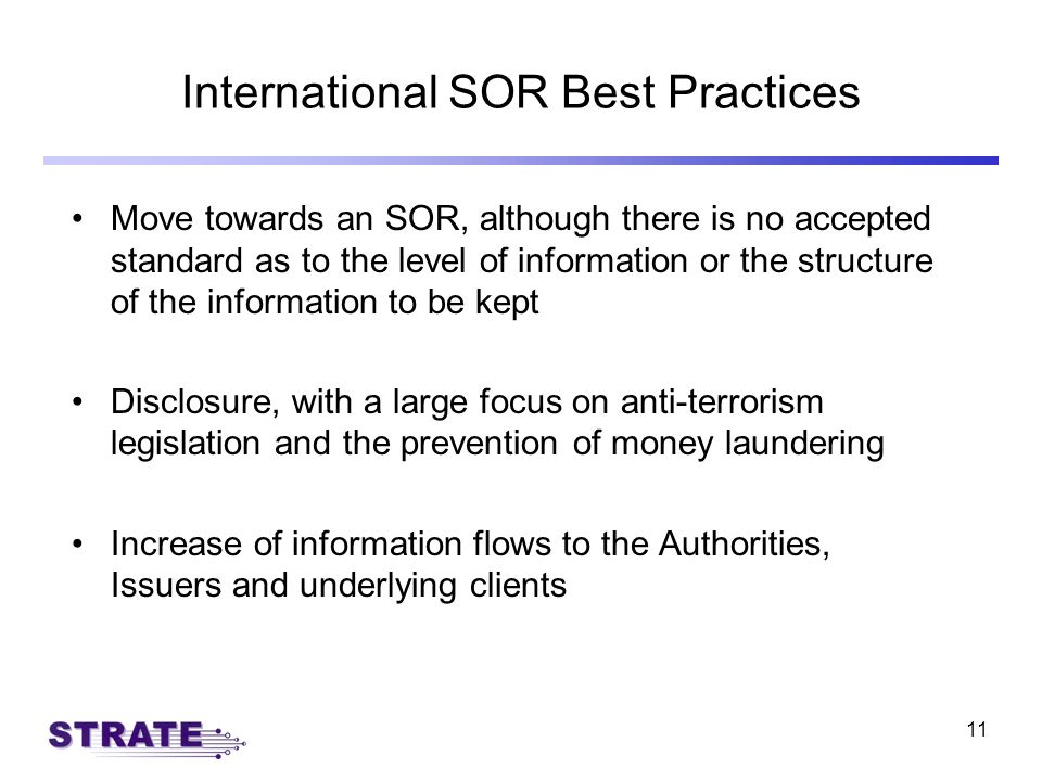 11 International SOR Best Practices Move towards an SOR, although there is no accepted standard as to the level of information or the structure of the information to be kept Disclosure, with a large focus on anti-terrorism legislation and the prevention of money laundering Increase of information flows to the Authorities, Issuers and underlying clients